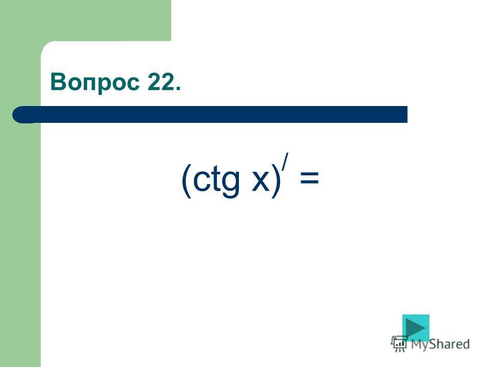 Вопрос 22. (ctg x) / =