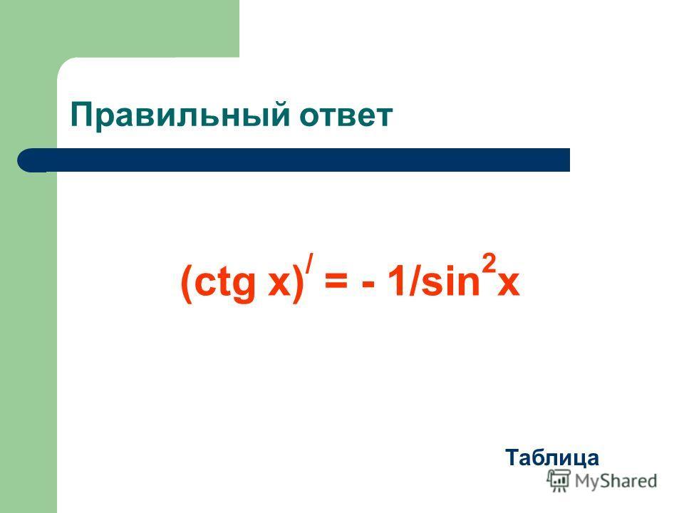Правильный ответ Таблица (ctg x) / = - 1/sin 2 x