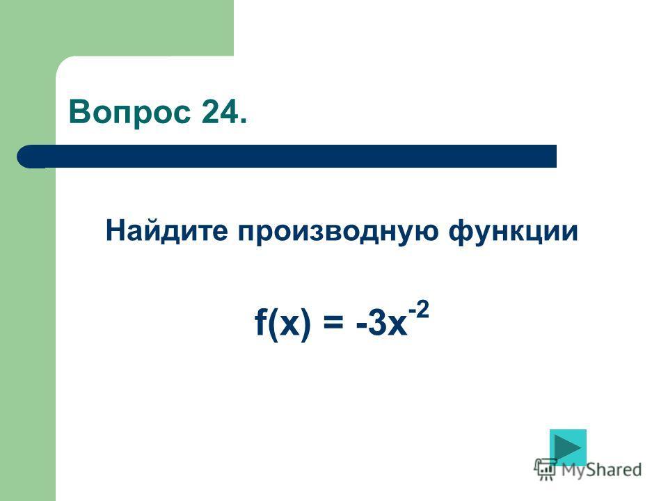Вопрос 24. Найдите производную функции f(x) = -3x -2