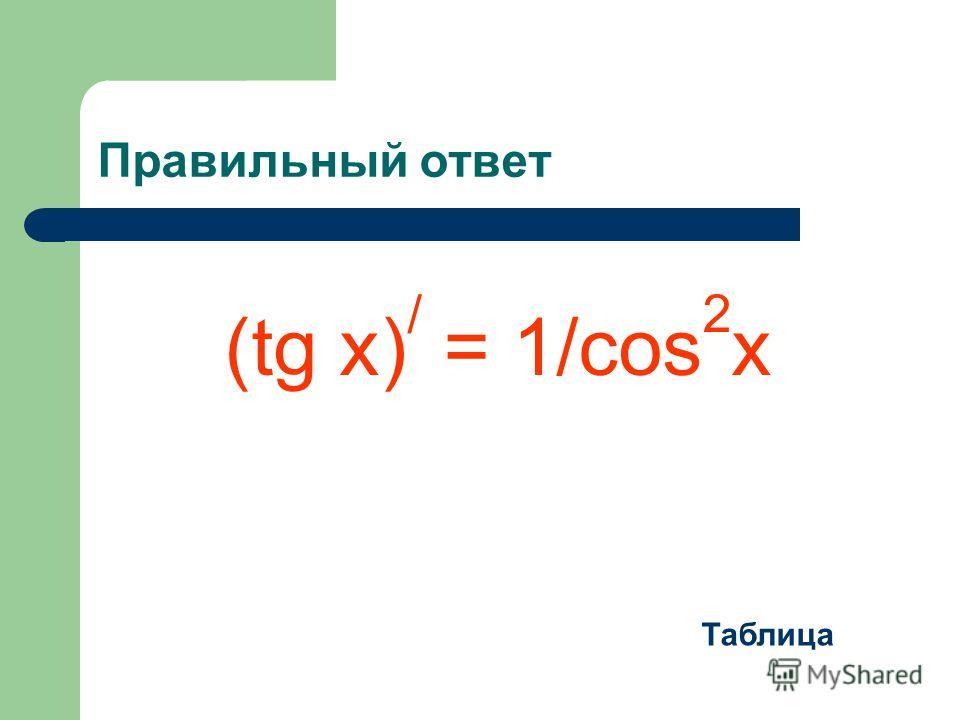 Правильный ответ (tg x) / = 1/cos 2 x Таблица