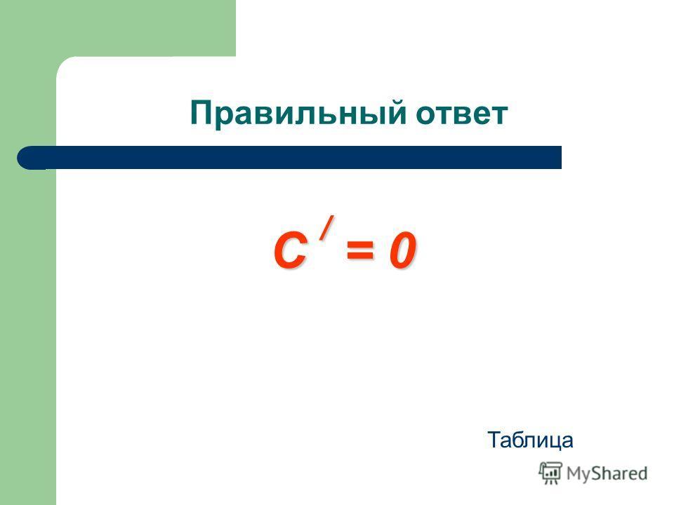 Правильный ответ С / = 0 Таблица