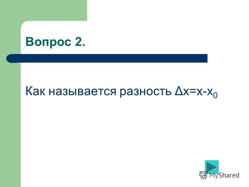 Вопрос 2. Как называется разность Δх=х-х 0