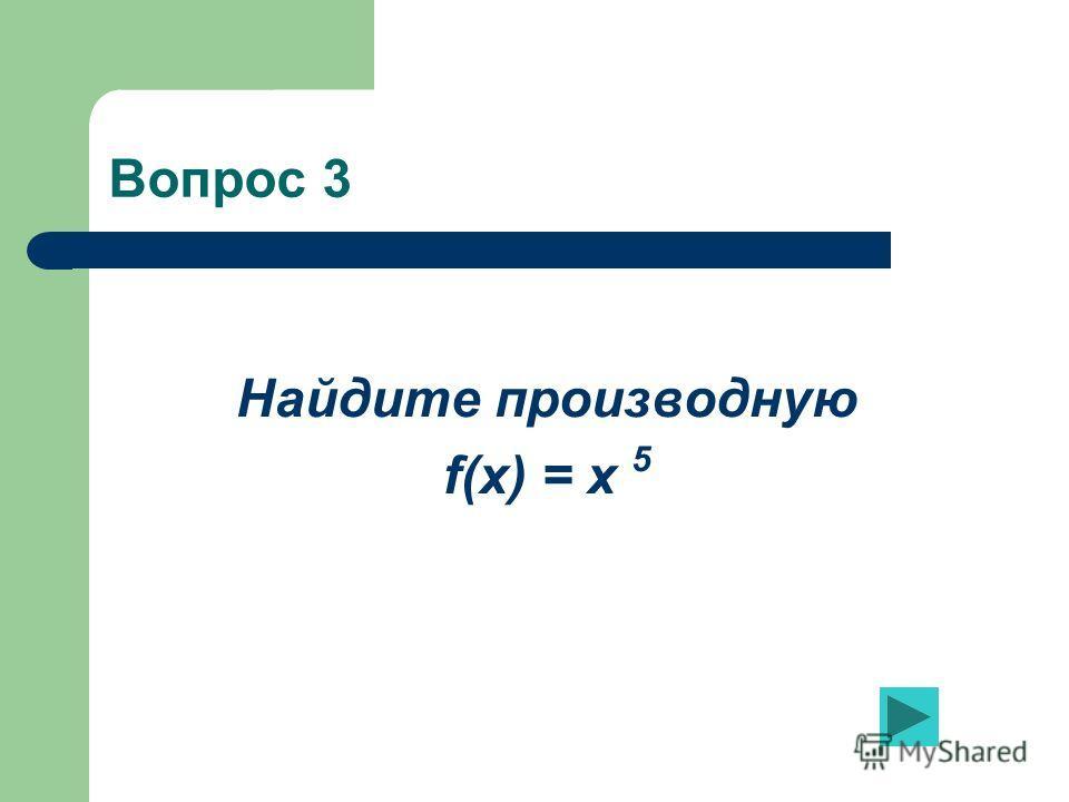 Вопрос 3 Найдите производную f(x) = x 5