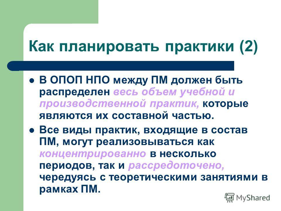 Как планировать практики (2) В ОПОП НПО между ПМ должен быть распределен весь объем учебной и производственной практик, которые являются их составной частью. Все виды практик, входящие в состав ПМ, могут реализовываться как концентрированно в несколь
