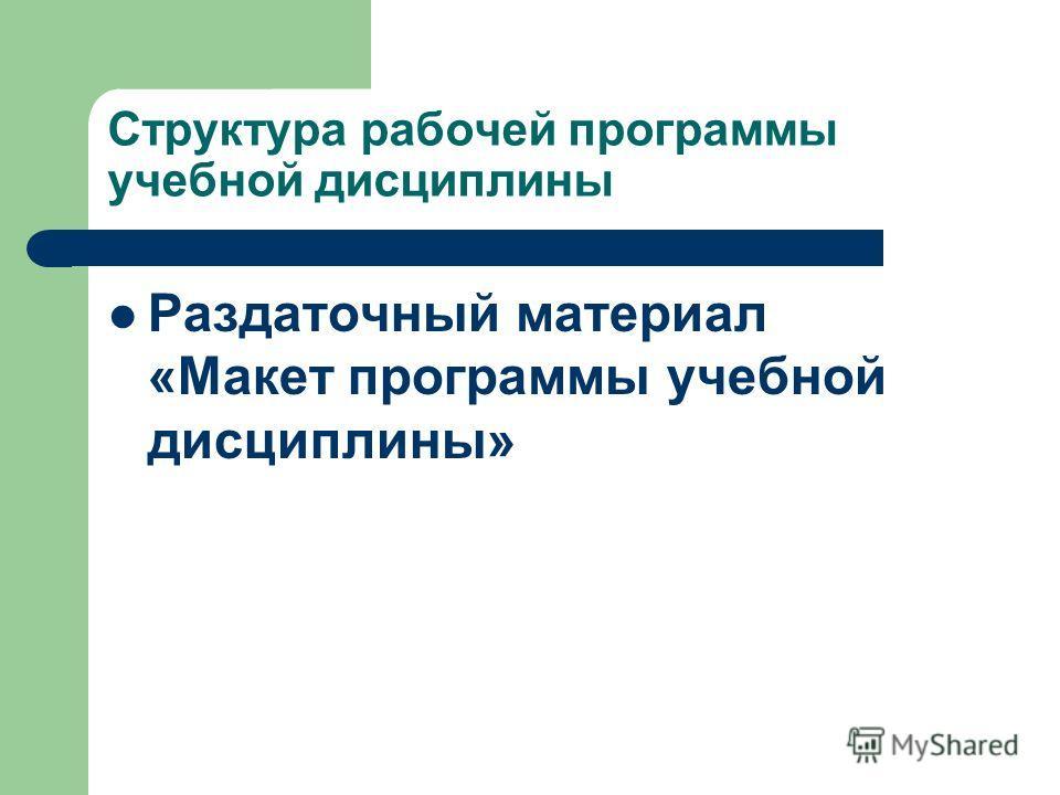Структура рабочей программы учебной дисциплины Раздаточный материал «Макет программы учебной дисциплины»