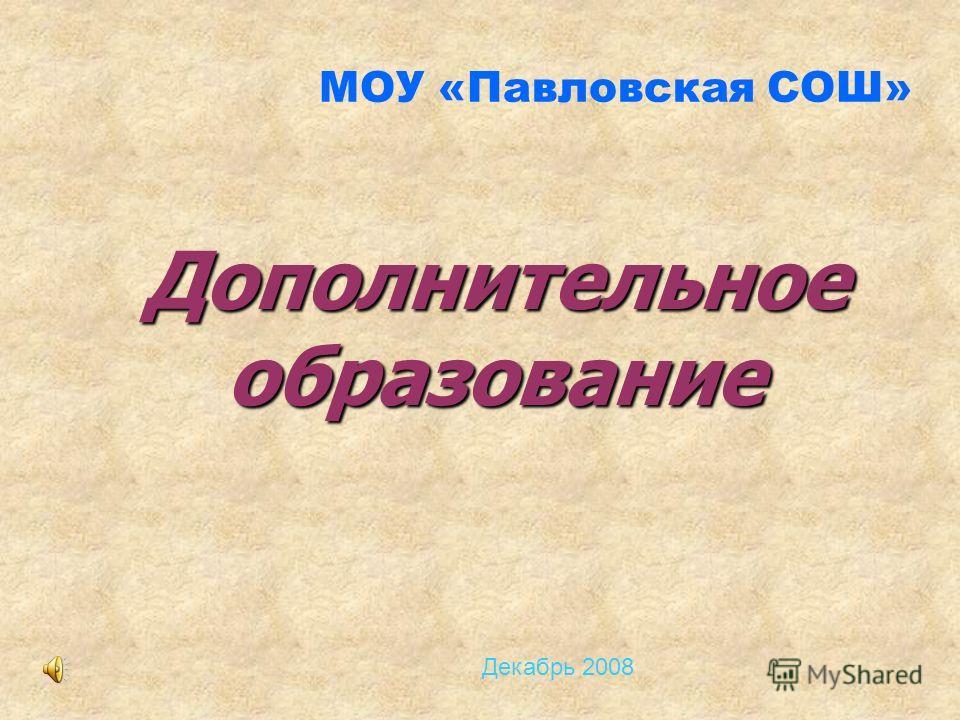 МОУ «Павловская СОШ» Дополнительное образование Декабрь 2008