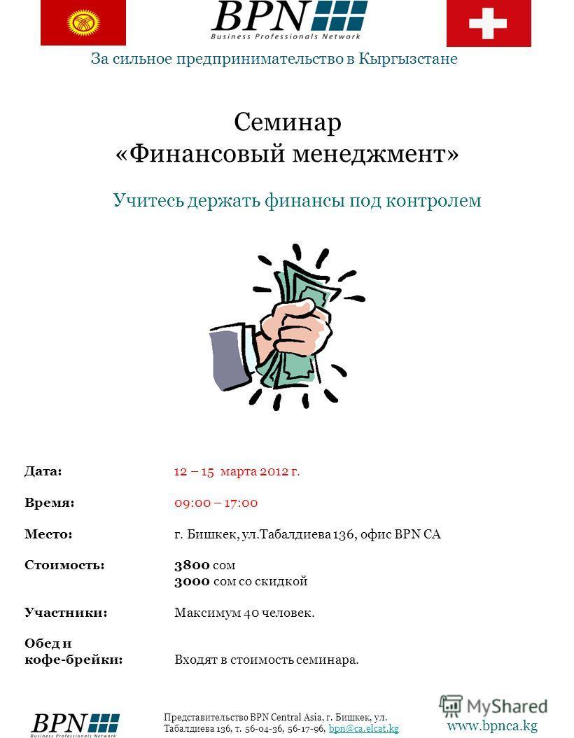 Семинар «Финансовый менеджмент» Учитесь держать финансы под контролем За сильное предпринимательство в Кыргызстане Дата: 12 – 15 марта 2012 г. Время:09:00 – 17:00 Место:г. Бишкек, ул.Табалдиева 136, офис BPN CA Стоимость: 3800 сом 3000 сом со скидкой