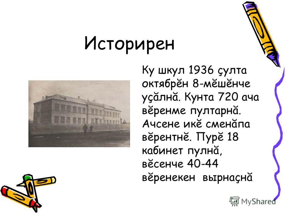 Историрен Ку шкул 1936 çулта октябрĕн 8-мĕшĕнче уçăлнă. Кунта 720 ача вĕренме пултарнă. Ачсене икĕ сменăпа вĕрентнĕ. Пурĕ 18 кабинет пулнă, вĕсенче 40-44 вĕренекен вырнаçнă