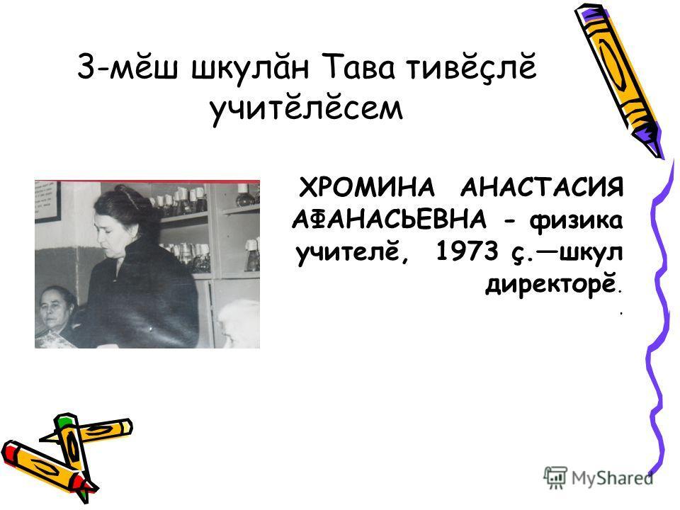 3-мĕш шкулăн Тава тивĕçлĕ учитĕлĕсем ХРОМИНА АНАСТАСИЯ АФАНАСЬЕВНА - физика учителĕ, 1973 ç.шкул директорĕ..