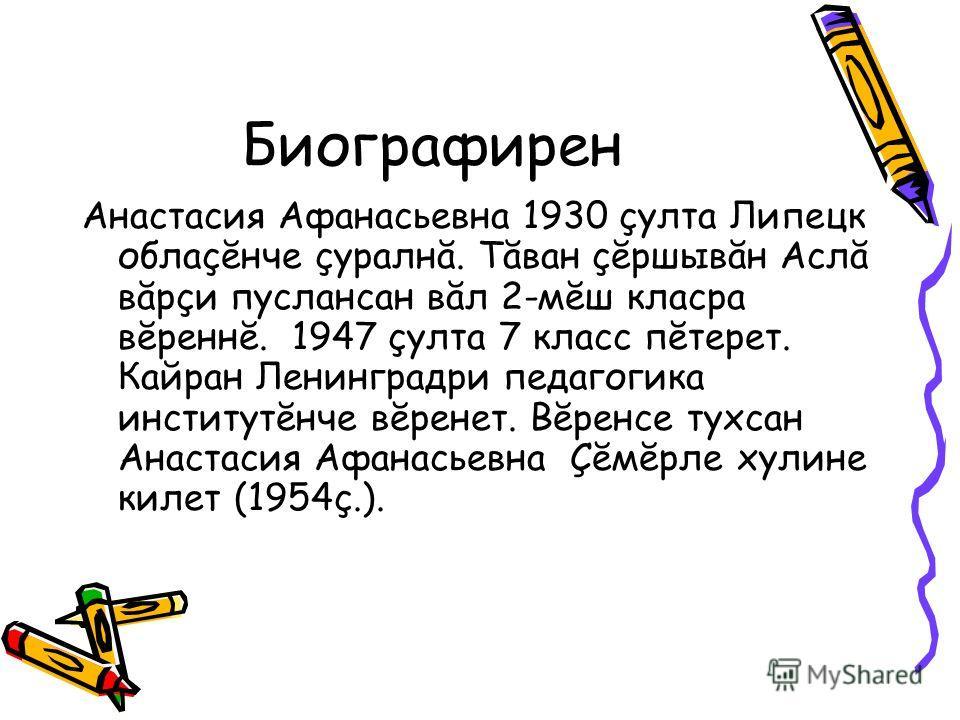 Биографирен Анастасия Афанасьевна 1930 çулта Липецк облаçĕнче çуралнă. Тăван çĕршывăн Аслă вăрçи пуслансан вăл 2-мĕш класра вĕреннĕ. 1947 çулта 7 класс пĕтерет. Кайран Ленинградри педагогика институтĕнче вĕренет. Вĕренсе тухсан Анастасия Афанасьевна
