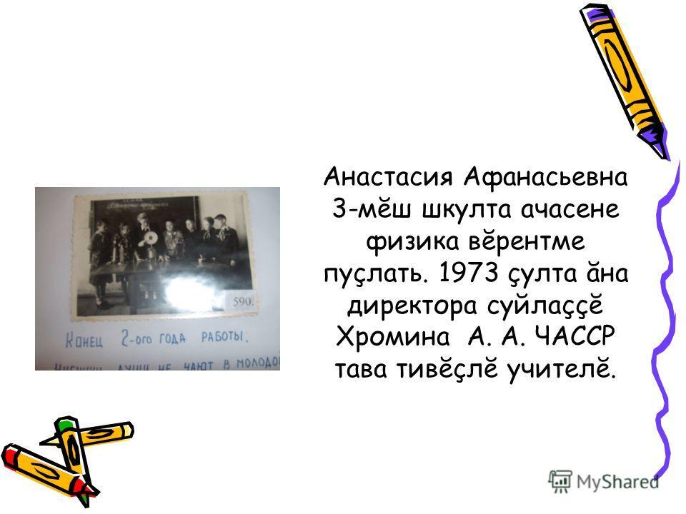 Анастасия Афанасьевна 3-мĕш шкулта ачасене физика вĕрентме пуçлать. 1973 çулта ăна директора суйлаççĕ Хромина А. А. ЧАССР тава тивĕçлĕ учителĕ.
