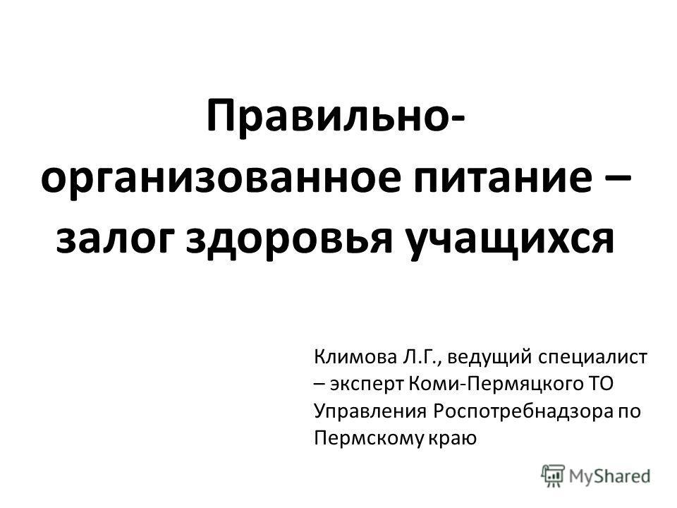 Правильно- организованное питание – залог здоровья учащихся Климова Л.Г., ведущий специалист – эксперт Коми-Пермяцкого ТО Управления Роспотребнадзора по Пермскому краю