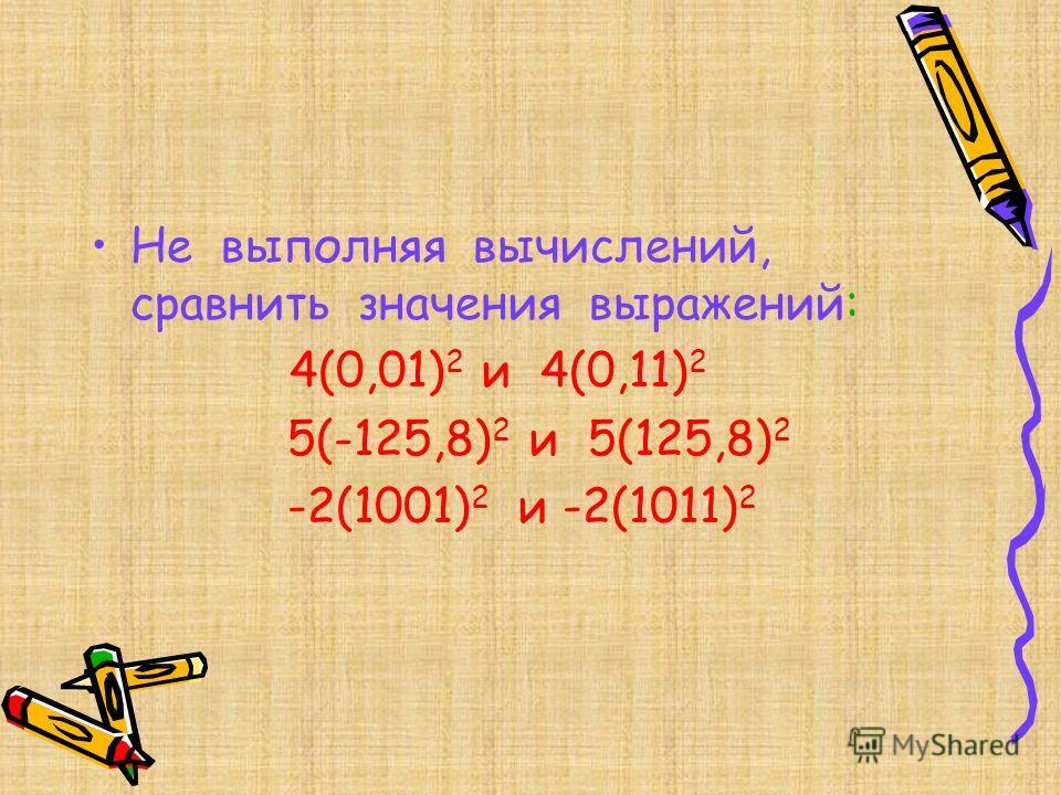 Не выполняя вычислений, сравнить значения выражений: 4(0,01) 2 и 4(0,11) 2 5(-125,8) 2 и 5(125,8) 2 -2(1001) 2 и -2(1011) 2