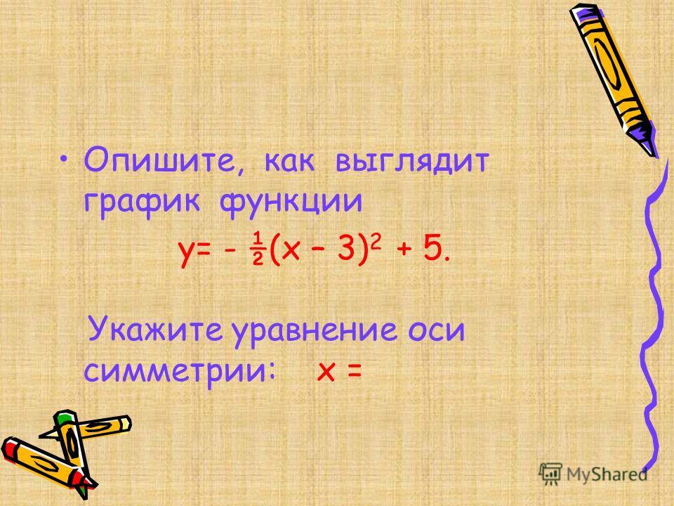 Опишите, как выглядит график функции y= - ½(x – 3) 2 + 5. Укажите уравнение оси симметрии: x =