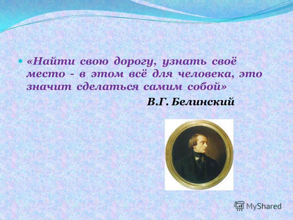 «Найти свою дорогу, узнать своё место - в этом всё для человека, это значит сделаться самим собой» В.Г. Белинский