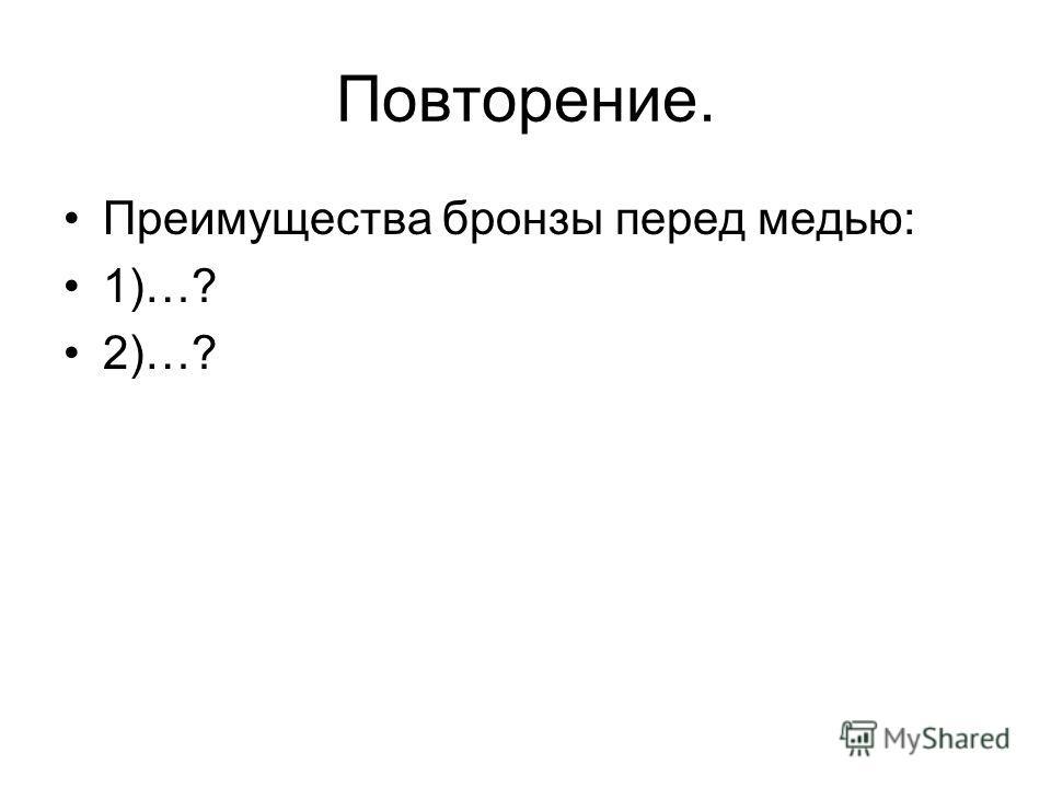 Повторение. Преимущества бронзы перед медью: 1)…? 2)…?