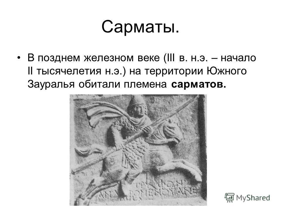 Сарматы. В позднем железном веке (ІІІ в. н.э. – начало ІІ тысячелетия н.э.) на территории Южного Зауралья обитали племена сарматов.