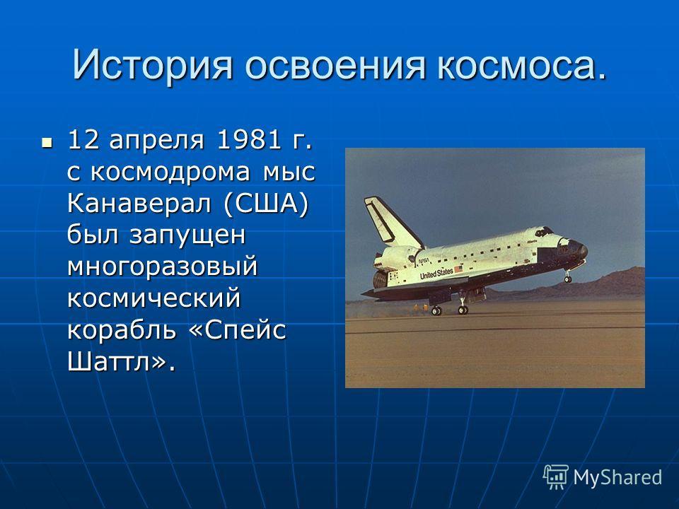 История освоения космоса. 12 апреля 1981 г. с космодрома мыс Канаверал (США) был запущен многоразовый космический корабль «Спейс Шаттл». 12 апреля 1981 г. с космодрома мыс Канаверал (США) был запущен многоразовый космический корабль «Спейс Шаттл».