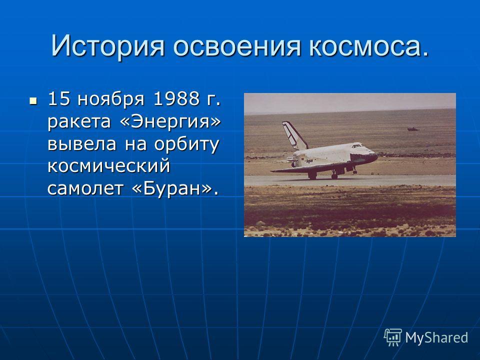 История освоения космоса. 15 ноября 1988 г. ракета «Энергия» вывела на орбиту космический самолет «Буран». 15 ноября 1988 г. ракета «Энергия» вывела на орбиту космический самолет «Буран».
