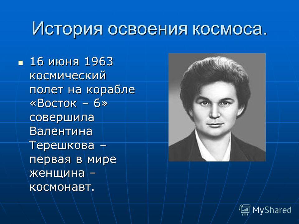История освоения космоса. 16 июня 1963 космический полет на корабле «Восток – 6» совершила Валентина Терешкова – первая в мире женщина – космонавт. 16 июня 1963 космический полет на корабле «Восток – 6» совершила Валентина Терешкова – первая в мире ж