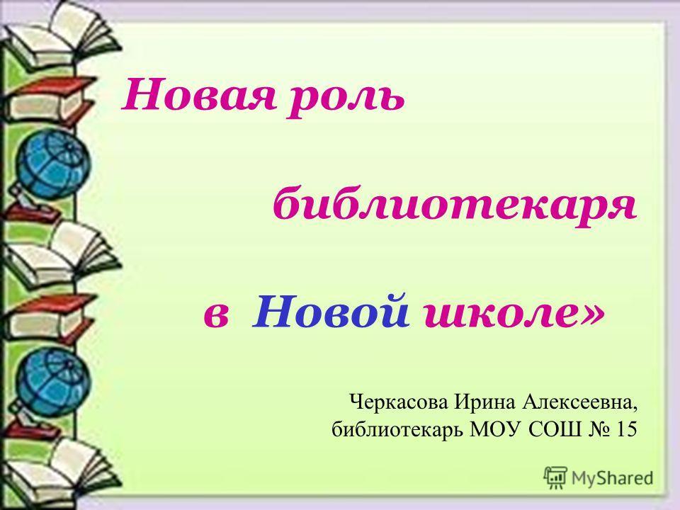 Новая роль библиотекаря в Новой школе» Черкасова Ирина Алексеевна, библиотекарь МОУ СОШ 15