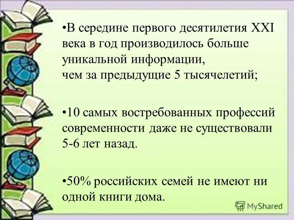 В середине первого десятилетия XXI века в год производилось больше уникальной информации, чем за предыдущие 5 тысячелетий; 10 самых востребованных профессий современности даже не существовали 5-6 лет назад. 50% российских семей не имеют ни одной книг
