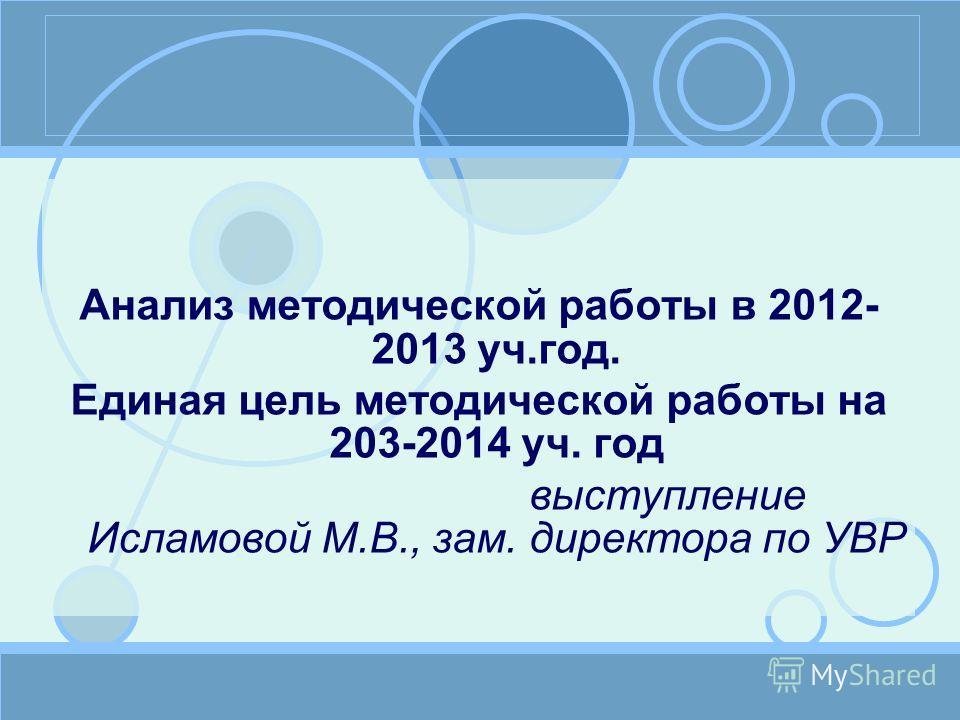 Анализ методической работы в 2012- 2013 уч.год. Единая цель методической работы на 203-2014 уч. год выступление Исламовой М.В., зам. директора по УВР