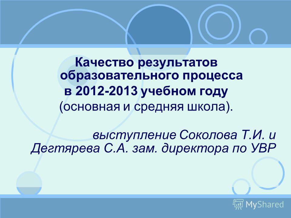 Качество результатов образовательного процесса в 2012-2013 учебном году (основная и средняя школа). выступление Соколова Т.И. и Дегтярева С.А. зам. директора по УВР