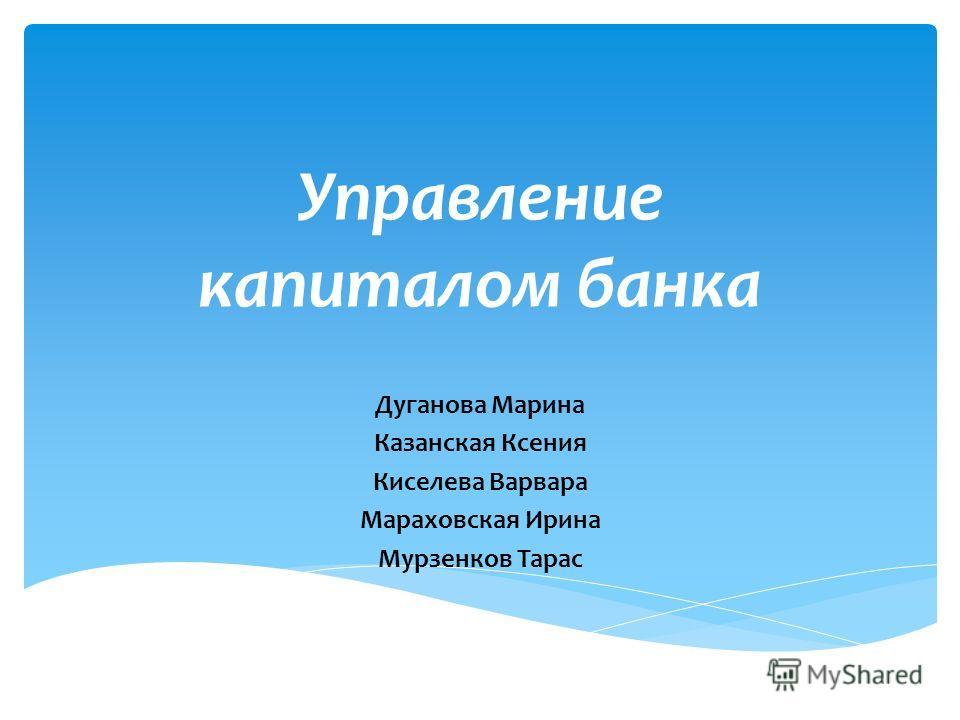 Управление капиталом банка Дуганова Марина Казанская Ксения Киселева Варвара Мараховская Ирина Мурзенков Тарас