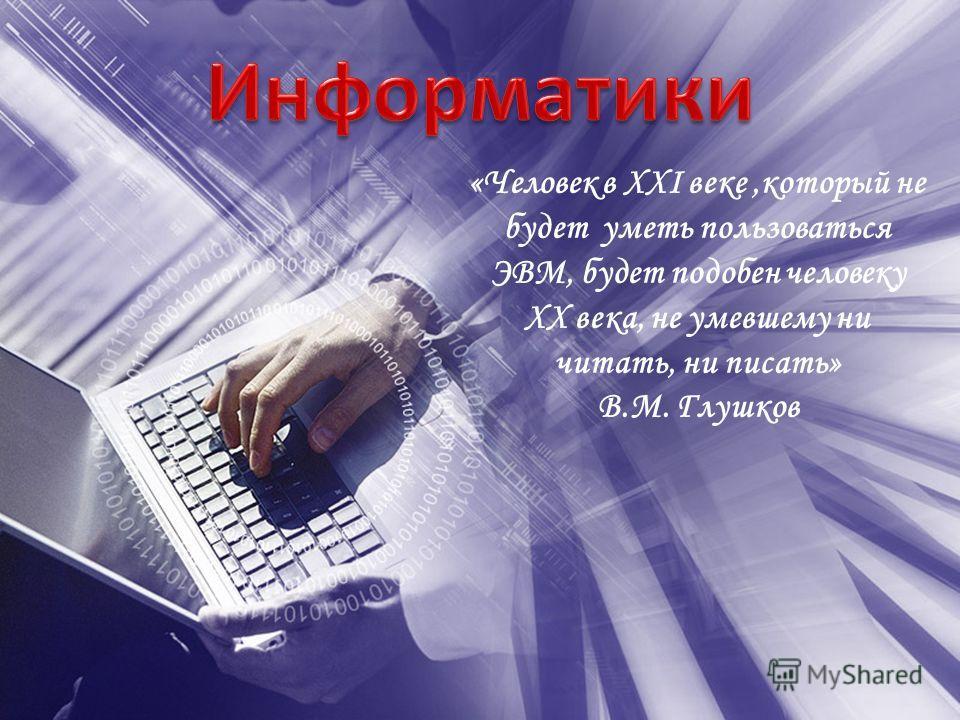 «Человек в XXI веке,который не будет уметь пользоваться ЭВМ, будет подобен человеку XX века, не умевшему ни читать, ни писать» В.М. Глушков