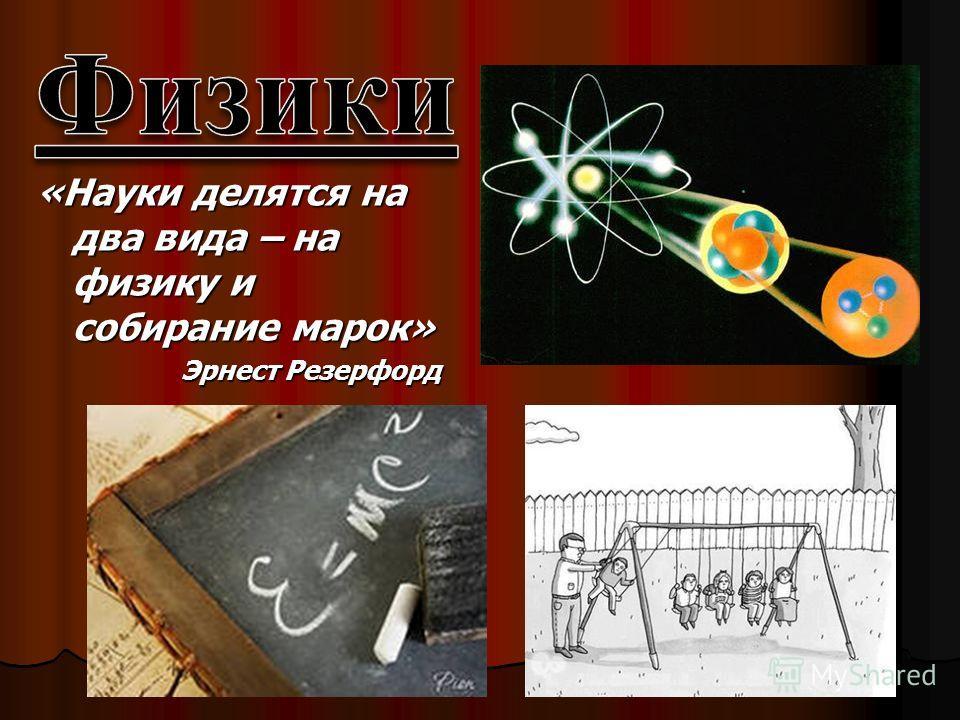 «Науки делятся на два вида – на физику и собирание марок» Эрнест Резерфорд