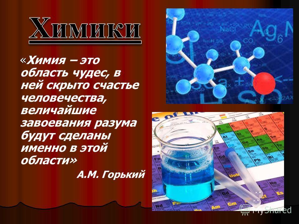 « «Химия – это область чудес, в ней скрыто счастье человечества, величайшие завоевания разума будут сделаны именно в этой области» А.М. Горький