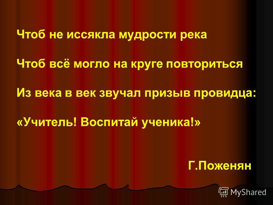 Чтоб не иссякла мудрости река Чтоб всё могло на круге повториться Из века в век звучал призыв провидца: «Учитель! Воспитай ученика!» Г.Поженян