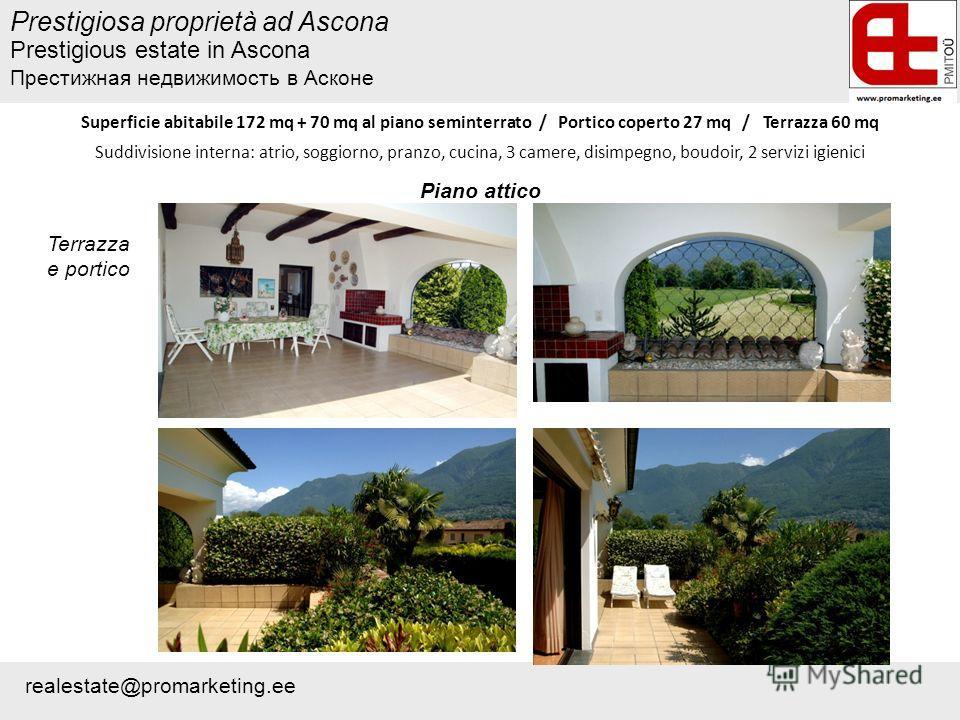 Prestigiosa proprietà ad Ascona Superficie abitabile 172 mq + 70 mq al piano seminterrato / Portico coperto 27 mq / Terrazza 60 mq Suddivisione interna: atrio, soggiorno, pranzo, cucina, 3 camere, disimpegno, boudoir, 2 servizi igienici Terrazza e po