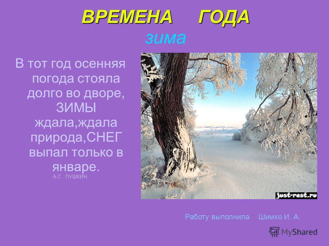 ВРЕМЕНА ГОДА ВРЕМЕНА ГОДА зима В тот год осенняя погода стояла долго во дворе, ЗИМЫ ждала,ждала природа,СНЕГ выпал только в январе. А.С. ПУШКИН. Работу выполнила Шимко И. А.