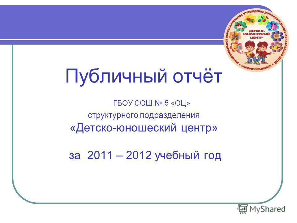 Публичный отчёт ГБОУ СОШ 5 «ОЦ» структурного подразделения «Детско-юношеский центр» за 2011 – 2012 учебный год