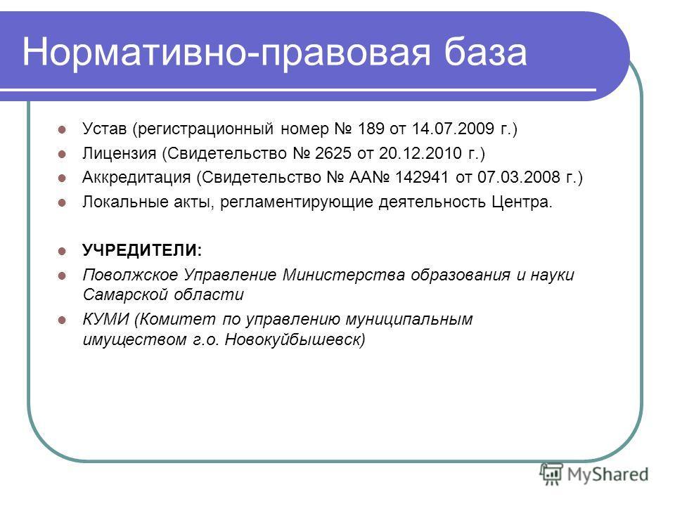 Нормативно-правовая база Устав (регистрационный номер 189 от 14.07.2009 г.) Лицензия (Свидетельство 2625 от 20.12.2010 г.) Аккредитация (Свидетельство АА 142941 от 07.03.2008 г.) Локальные акты, регламентирующие деятельность Центра. УЧРЕДИТЕЛИ: Повол