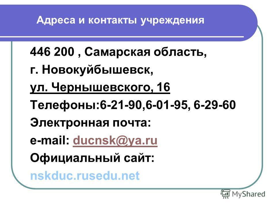 Адреса и контакты учреждения 446 200, Самарская область, г. Новокуйбышевск, ул. Чернышевского, 16 Телефоны:6-21-90,6-01-95, 6-29-60 Электронная почта: e-mail: ducnsk@ya.ruducnsk@ya.ru Официальный сайт: nskduc.rusedu.net