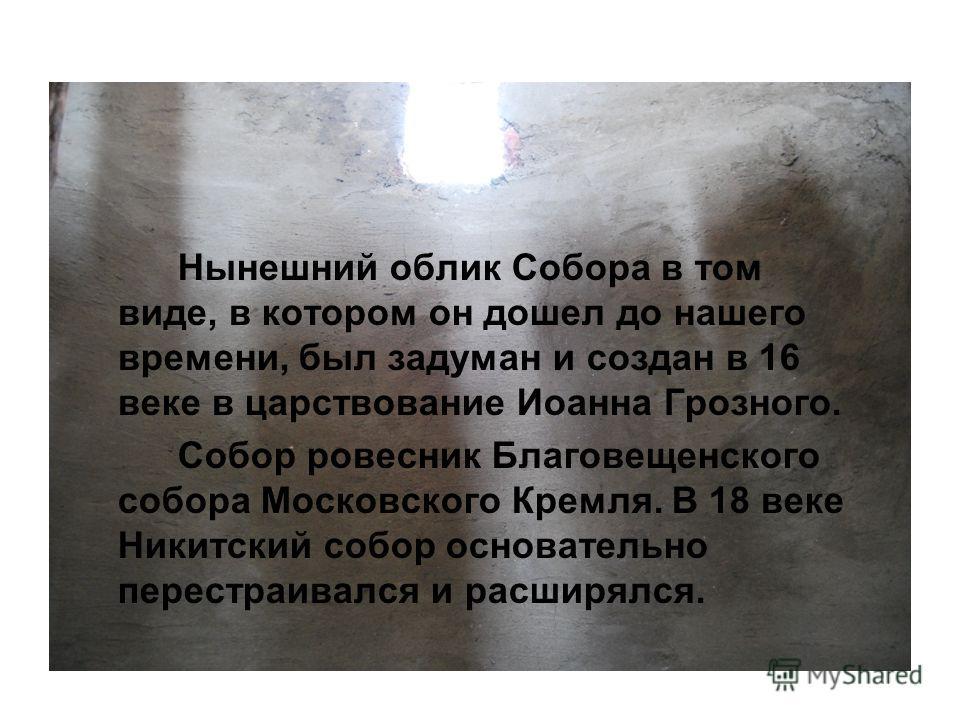 Нынешний облик Собора в том виде, в котором он дошел до нашего времени, был задуман и создан в 16 веке в царствование Иоанна Грозного. Собор ровесник Благовещенского собора Московского Кремля. В 18 веке Никитский собор основательно перестраивался и р