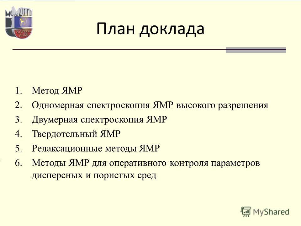 1.Метод ЯМР 2.Одномерная спектроскопия ЯМР высокого разрешения 3.Двумерная спектроскопия ЯМР 4.Твердотельный ЯМР 5.Релаксационные методы ЯМР 6.Методы ЯМР для оперативного контроля параметров дисперсных и пористых сред План доклада
