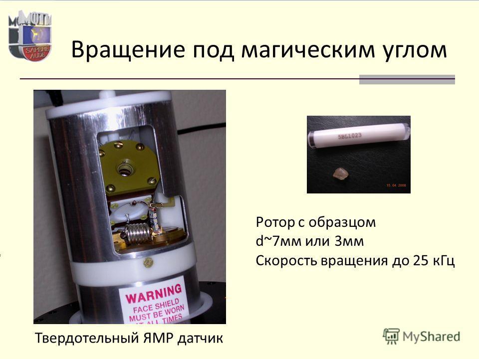 Вращение под магическим углом Твердотельный ЯМР датчик Ротор с образцом d~7мм или 3мм Скорость вращения до 25 кГц
