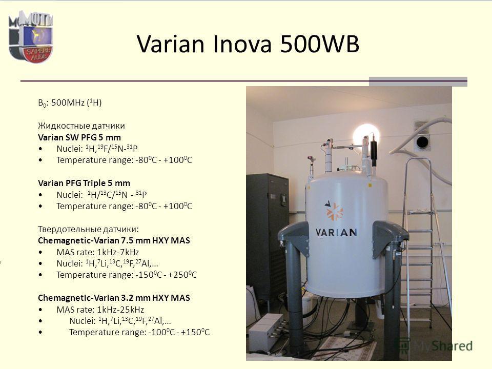 Varian Inova 500WB B 0 : 500MHz ( 1 H) Жидкостные датчики Varian SW PFG 5 mm Nuclei: 1 H, 19 F/ 15 N- 31 P Temperature range: -80 0 C - +100 0 C Varian PFG Triple 5 mm Nuclei: 1 H/ 13 C/ 15 N - 31 P Temperature range: -80 0 C - +100 0 C Твердотельные