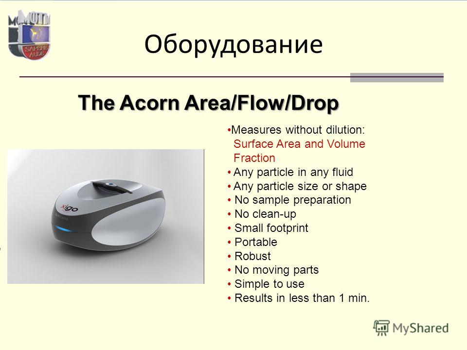 Оборудование The Acorn Area/Flow/Drop Measures without dilution: Surface Area and Volume Fraction Any particle in any fluid Any particle size or shape No sample preparation No clean-up Small footprint Portable Robust No moving parts Simple to use Res