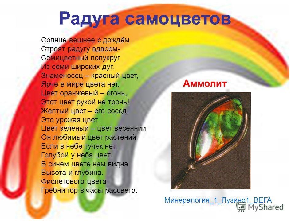 Радуга самоцветов Солнце вешнее с дождём Строят радугу вдвоем- Семицветный полукруг Из семи широких дуг. Знаменосец – красный цвет, Ярче в мире цвета нет. Цвет оранжевый – огонь, Этот цвет рукой не тронь! Желтый цвет – его сосед, Это урожая цвет. Цве