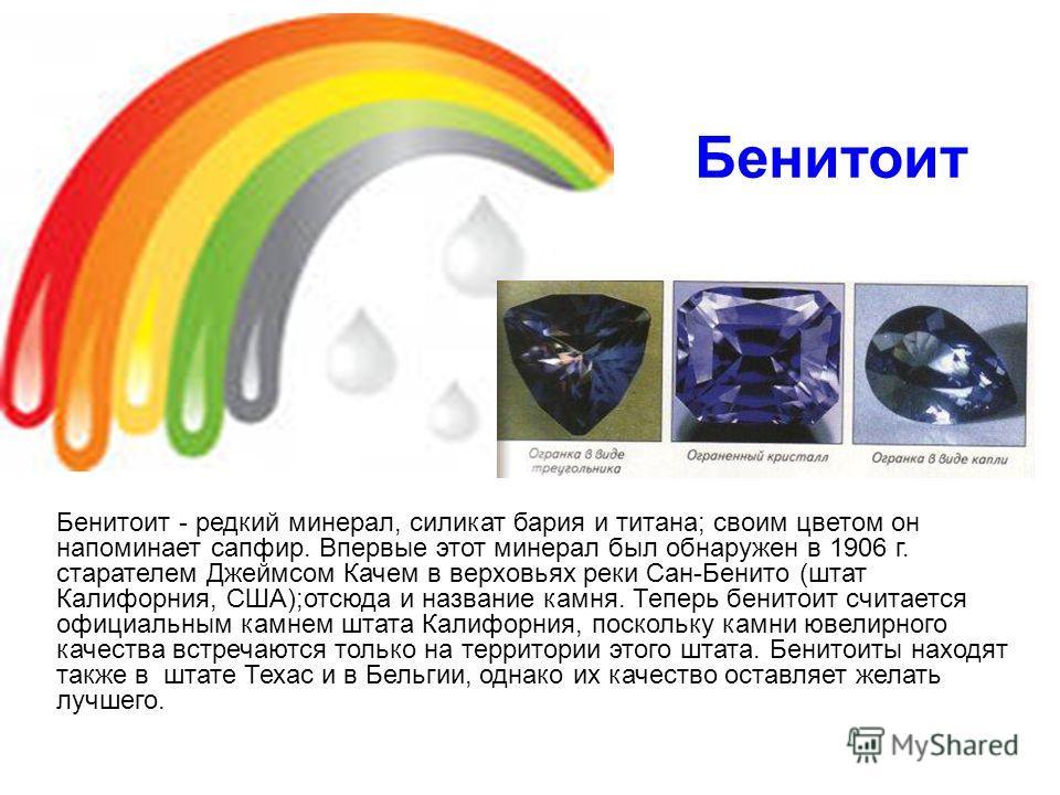 Бенитоит Бенитоит - редкий минерал, силикат бария и титана; своим цветом он напоминает сапфир. Впервые этот минерал был обнаружен в 1906 г. старателем Джеймсом Качем в верховьях реки Сан-Бенито (штат Калифорния, США);отсюда и название камня. Теперь б