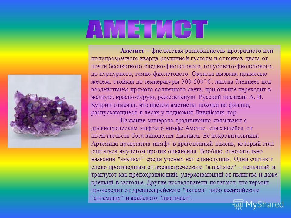 Аметист – фиолетовая разновидность прозрачного или полупрозрачного кварца различной густоты и оттенков цвета от почти бесцветного бледно-фиолетового, голубовато-фиолетового, до пурпурного, темно-фиолетового. Окраска вызвана примесью железа, стойкая д