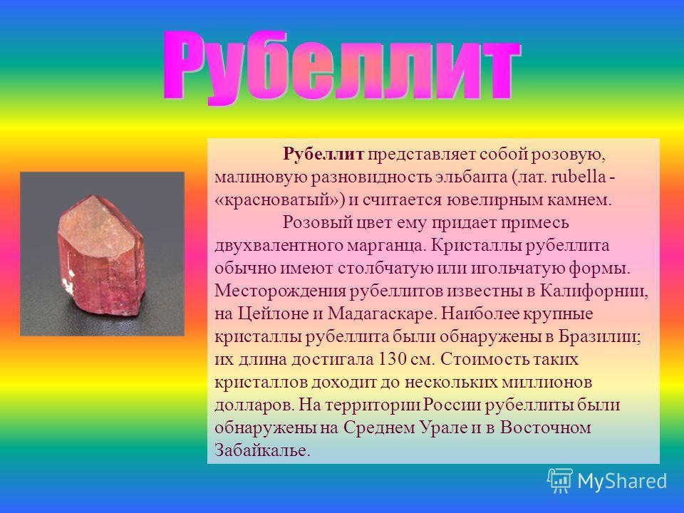 Рубеллит представляет собой розовую, малиновую разновидность эльбаита (лат. rubella - «красноватый») и считается ювелирным камнем. Розовый цвет ему придает примесь двухвалентного марганца. Кристаллы рубеллита обычно имеют столбчатую или игольчатую фо