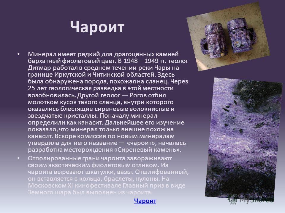 Чароит Минерал имеет редкий для драгоценных камней бархатный фиолетовый цвет. В 19481949 гг. геолог Дитмар работал в среднем течении реки Чары на границе Иркутской и Читинской областей. Здесь была обнаружена порода, похожая на сланец. Через 25 лет ге