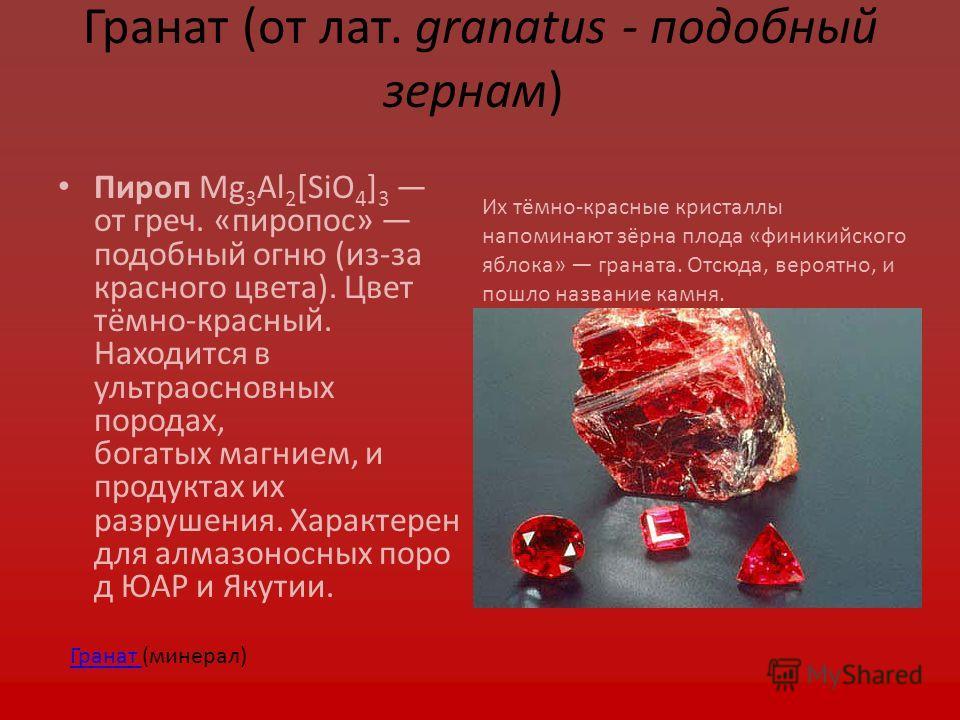 Гранат (от лат. granatus - подобный зернам) Пироп Mg 3 Al 2 [SiO 4 ] 3 от греч. «пиропос» подобный огню (из-за красного цвета). Цвет тёмно-красный. Находится в ультраосновных породах, богатых магнием, и продуктах их разрушения. Характерен для алмазон