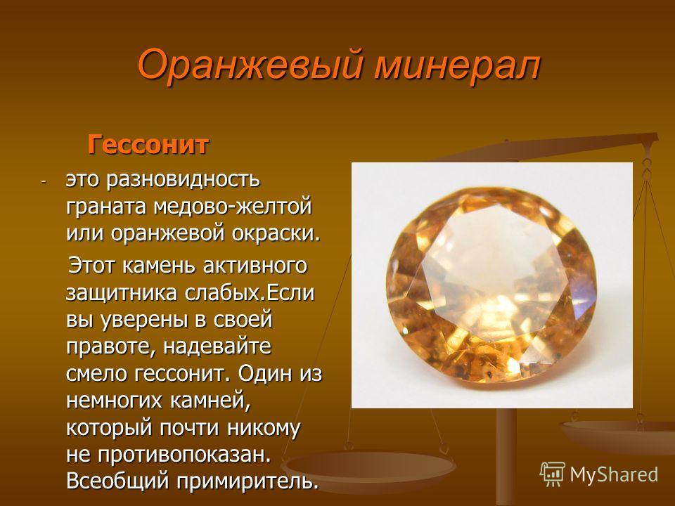 Оранжевый минерал Гессонит Гессонит - это разновидность граната медово-желтой или оранжевой окраски. Этот камень активного защитника слабых.Если вы уверены в своей правоте, надевайте смело гессонит. Один из немногих камней, который почти никому не пр